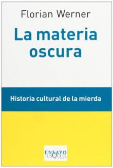 La materia oscura: Historia cultural de la mierda (Ensayo (tusquets)) - Florian Werner