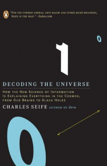 Decoding the Universe: How the New Science of Information Is Explaining Everything in the Cosmos, from Our Brains to Black Holes - Charles Seife
