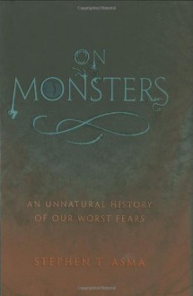 On Monsters: An Unnatural History of Our Worst Fears - Stephen T. Asma