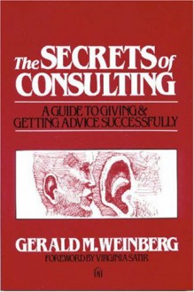 The Secrets of Consulting: A Guide to Giving and Getting Advice Successfully - Virginia Satir, Gerald M. Weinberg
