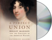 A Perfect Union: Dolley Madison and the Creation of the American Nation - Catherine Allgor, Anne Twomey