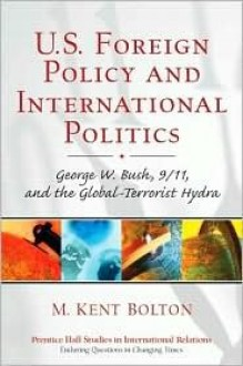 U.S. Foreign Policy and International Politics: George W. Bush, 9/11, and the Global-Terrorist Hydra - M. Kent Bolton