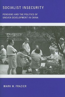 Socialist Insecurity: Pensions and the Politics of Uneven Development in China - Mark W. Frazier