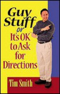 Guy Stuff: Or It's Ok to Ask for Directions - Tim Smith