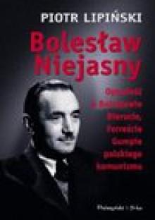 Bolesław Niejasny : opowieść o Bolesławie Bierucie, Forreście Gumpie polskiego komunizmu - Piotr Lipiński