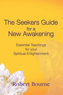 The Seekers Guide for a New Awakening: Essential Teachings for Your Spiritual Enlightenment - Robert Bourne, Mary Borlase