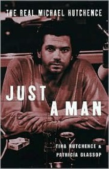 Just a Man: The Real Michael Hutchence - Tina Hutchence, Patricia Glassop