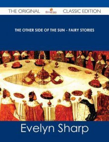 The Other Side of the Sun - Fairy Stories - The Original Classic Edition - Evelyn Sharp
