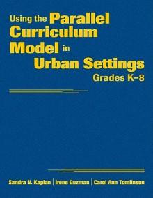 Using the Parallel Curriculum Model in Urban Settings, Grades K-8 - Sandra N. Kaplan, Irene Guzman, Carol Ann Tomlinson