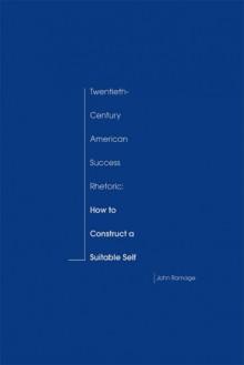Twentieth-Century American Success Rhetoric: How to Construct a Suitable Self - John D. Ramage