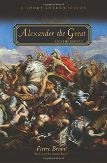 Alexander the Great and His Empire: A Short Introduction - Amélie Kuhrt, Pierre Briant
