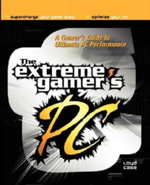 The Extreme Gamer's PC: A Gamer's Guide to PC Ultimate Performance - Loyd Case