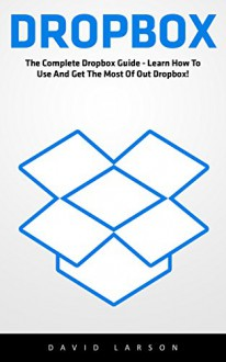 Dropbox: The Complete Dropbox Guide - Learn How To Use And Get The Most Of Out Dropbox! (Dropbox For Beginners, Dropbox App) - David Larson