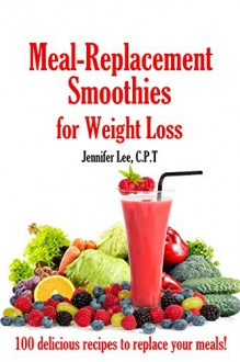 Meal Replacement Smoothies For Weight Loss: 100 delicious smoothie recipes to replace your meals - Jennifer Lee