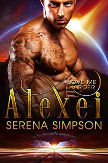 Alexei: Love Me Harder - Alien Paranormal Romance - Serena Simpson, Keriann Mckenna
