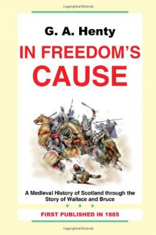 G. A. Henty: In Freedom's Cause-A Medieval History of Scotland through the Story of Wallace and Bruce - G.A. Henty