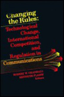 Changing the Rules: Technological Change, International Competition and Regulation in Communications - Robert W. Crandall