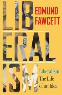 Liberalism: The Life of an Idea - Edmund Fawcett