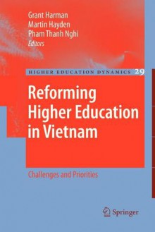 Reforming Higher Education in Vietnam: Challenges and Priorities - Grant Harman, Martin Hayden, Thanh Nghi Pham