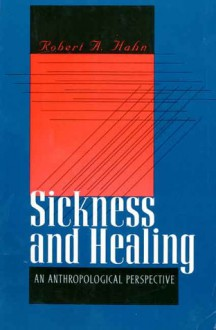 Sickness And Healing: An Anthropological Perspective - Robert A. Hahn