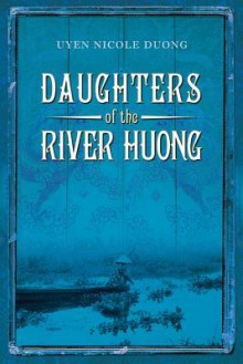 Daughters of the River Huong - Uyen Nicole Duong