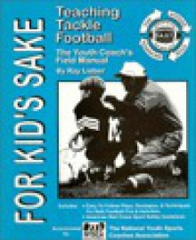 For Kid's Sake: Teaching Tackle Football: The Youth Coach's Field Manual - Ray Lieber