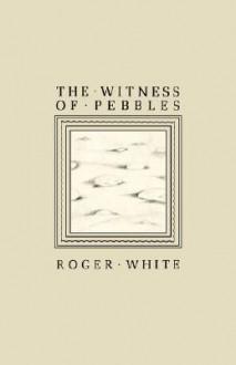 The Witness of Pebbles - Roger White