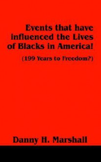 Events That Have Influenced The Lives Of Blacks In America!: (199 Years To Freedom?) - Danny H. Marshall