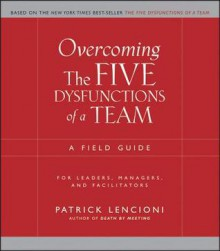 Overcoming the Five Dysfunctions of a Team: A Field Guide for Leaders, Managers, and Facilitators - Patrick Lencioni