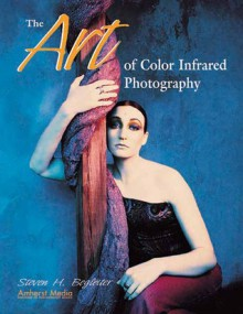 The Art of Color Infrared Photography - Steven H. Begleiter