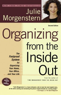 Organizing from the Inside Out: The Foolproof System For Organizing Your Home, Your Office and Your Life - Julie Morgenstern