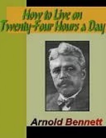 How to Live on 24 Hours a Day - Arnold Bennett, Thomas Troward, Wallace D. Wattles