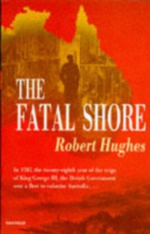 The Fatal Shore: History of the Transportation of Convicts to Australia 1787-1868 - Robert Hughes