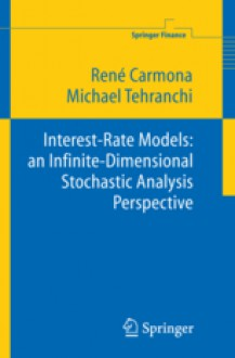 Interest Rate Models: An Infinite Dimensional Stochastic Analysis Perspective - Rene A Carmona, Michael Tehranchi