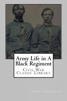 Army Life in A Black Regiment: Civil War Classic Library - Thomas Wentworth Higginson