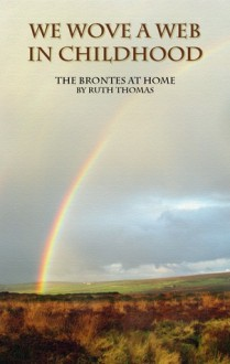 We Wove a Web in Childhood: The Brontes at Home - Ruth Thomas