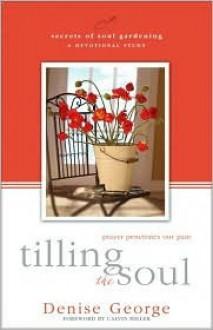Tilling the Soul: Prayer Penetrates Our Pain - Denise George