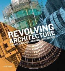 Revolving Architecture: A History of Buildings That Rotate, Swivel, and Pivot - Chad Randl