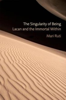 The Singularity of Being: Lacan and the Immortal Within (Psychoanalytic Interventions) - Mari Ruti