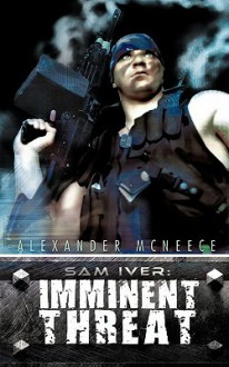 Sam Iver: Imminent Threat - Alexander McNeece