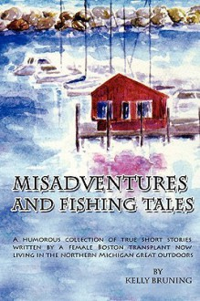 Misadventures and Fishing Tales - Kelly Bruning