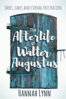 The Afterlife of Walter Augustus - Hannah M. Lynn