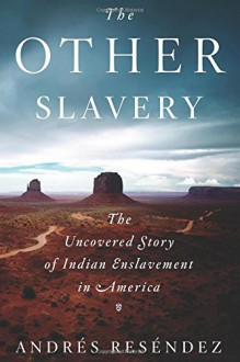 The Other Slavery: The Uncovered Story of Indian Enslavement in America - Andres Resendez