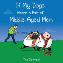 If My Dogs Were a Pair of Middle-Aged Men - The Oatmeal, Matthew Inman