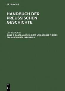 Das 19. Jahrhundert Und Grosse Themen Der Geschichte Preussens - Otto Buesch, Otto Ba1/4sch, Ilja Mieck