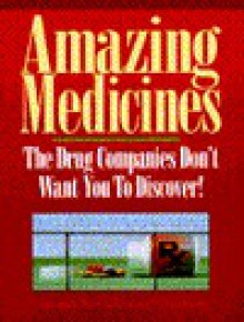 Amazing Medicines the Drug Companies Don't Want You to Discover - Chase Revel, University Medical Research Staf