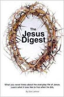 The Jesus Digest: What You Never Knew about the Everyday Life of Jesus: Learn What It Was Like to Live When He Did - Dick Lattimer