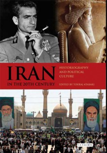 Iran in the 20th Century: Historiography and Political Culture - Touraj Atabaki