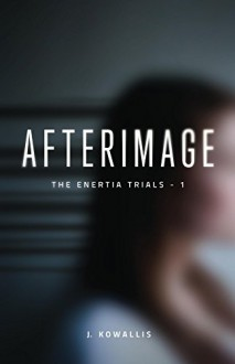 Afterimage (The Enertia Trials Book 1) - J. Kowallis