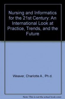Nursing and Informatics for the 21st Century: An International Look at Practice, Trends, and the Future - Charlotte A. Weaver
